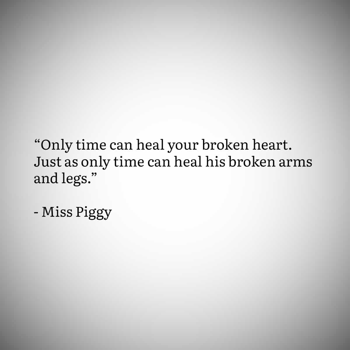 """Broken Heart Quote 1: """"Only time can heal your broken hart. Just as only time can heal his broken arms and legs"""" by miss piggy"""