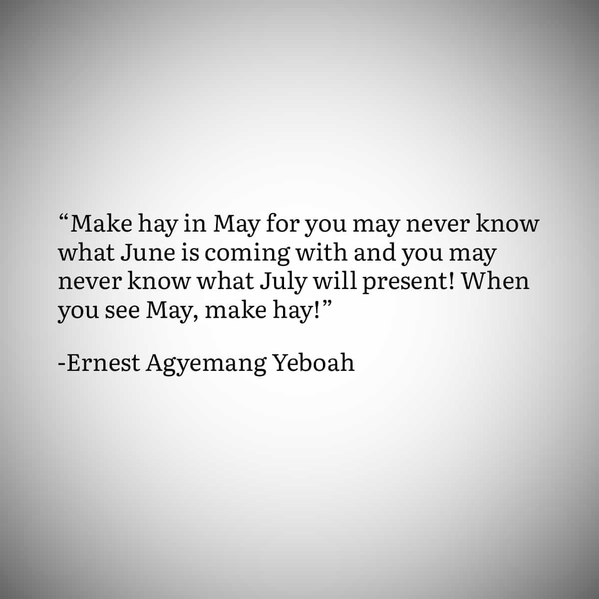 """Broken Heart Quote 10:""""Make hay in may for you may never know what June is coming with and you may never know what July will present! When you see May, make hay!"""" by Ernest Agyamang Yeboah"""