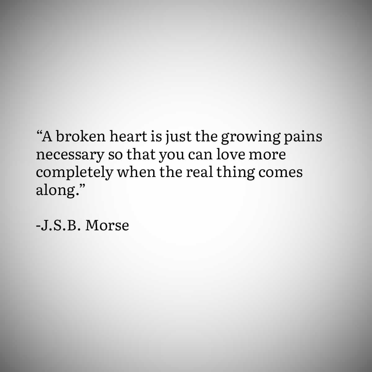 """Broken Heart Quote 2: """"A broken heart is just the growing pains necessary so that you can love more completely when the real thing comes along."""" by JSB Morse"""