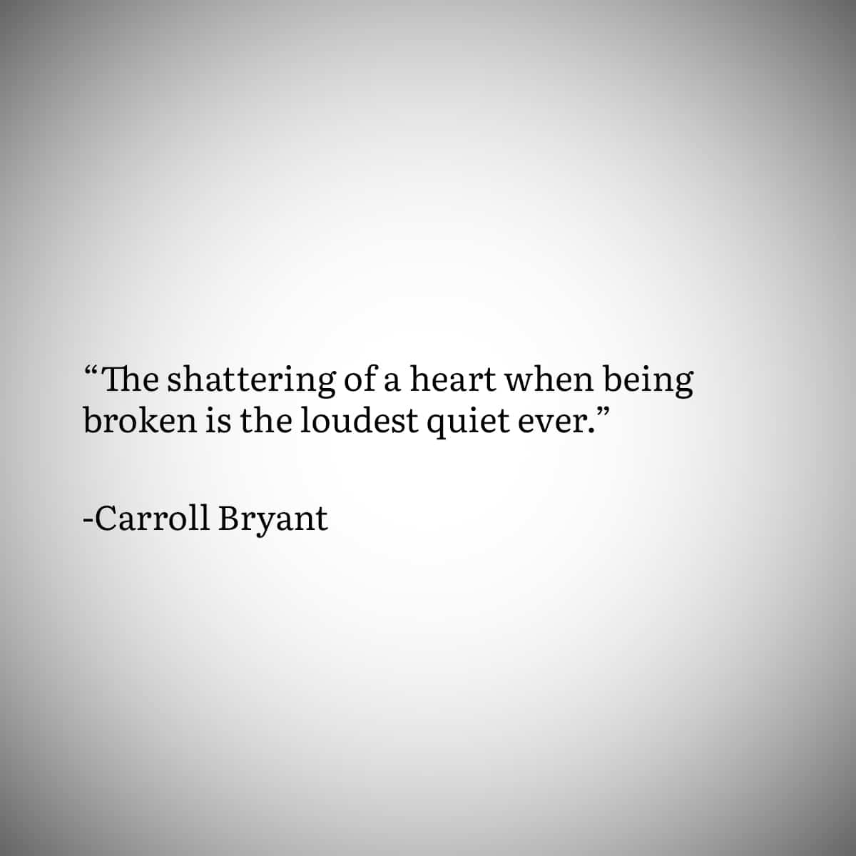 """Broken Heart Quote 3: """"The shattering of a heart when being broken is the loudest quiet ever."""" by Carroll Bryant"""