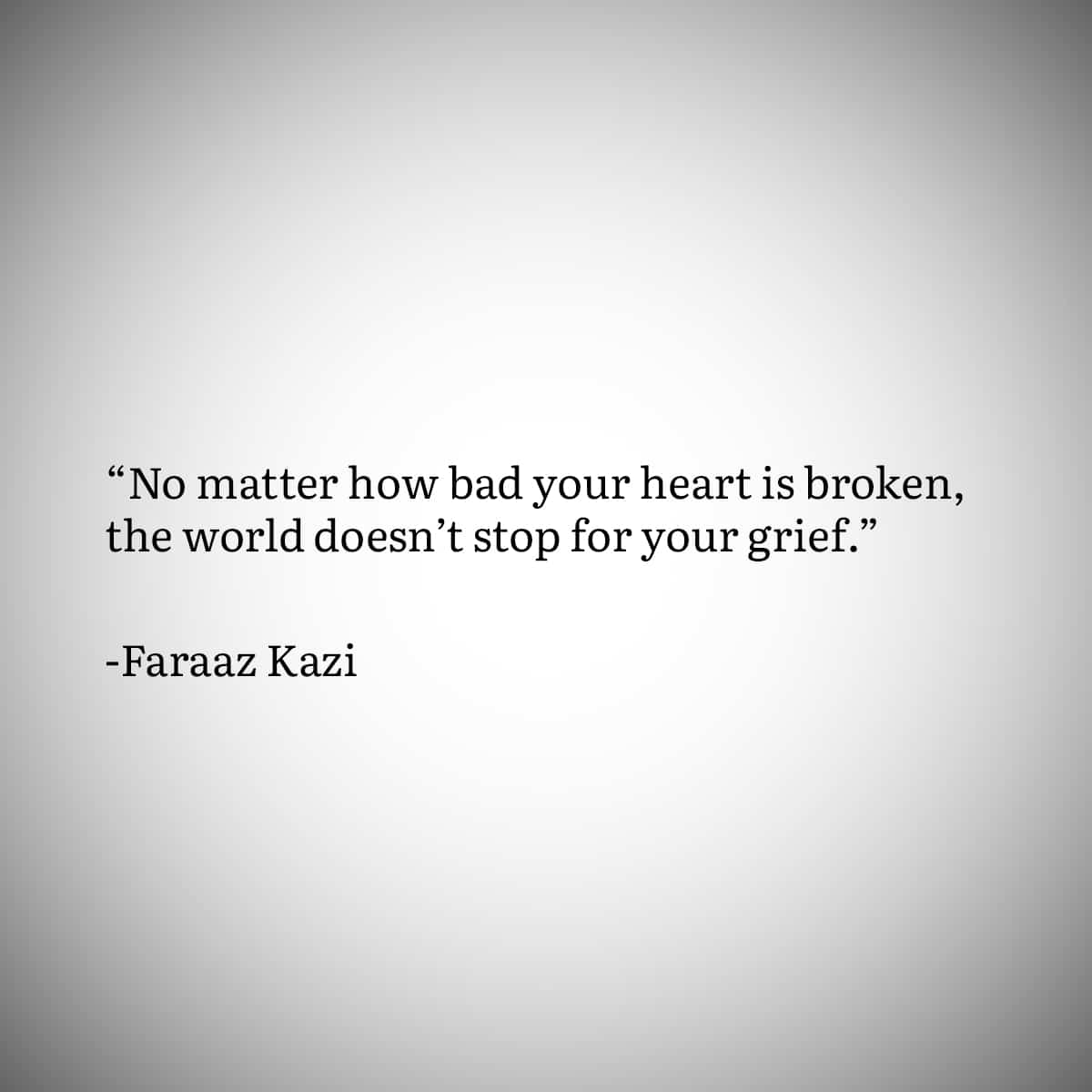 """Broken Heart Quote 4: """"No matter how bad your heart is broken, the world doesn't stop for your grief."""" by Faraaz Kazi"""