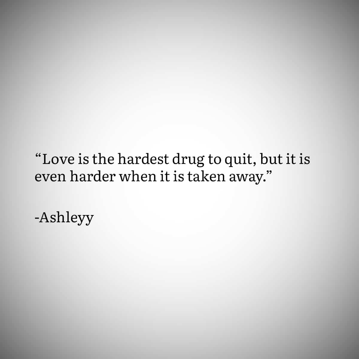 """Broken Heart Quote 6: """"Love is the hardest drug to quit, but it is even harder when it is taken away."""" by Ashleyy"""