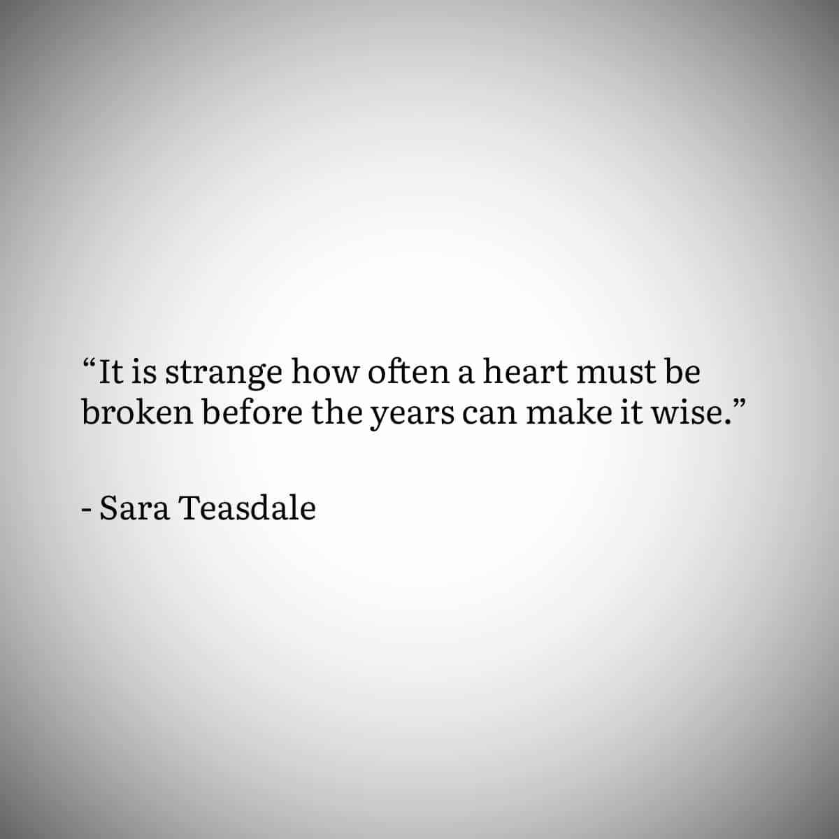 """Broken Heart Quote 7: """"It is strange how often a heart must be broken before the years can make it wise."""" by Sara Teasdale"""
