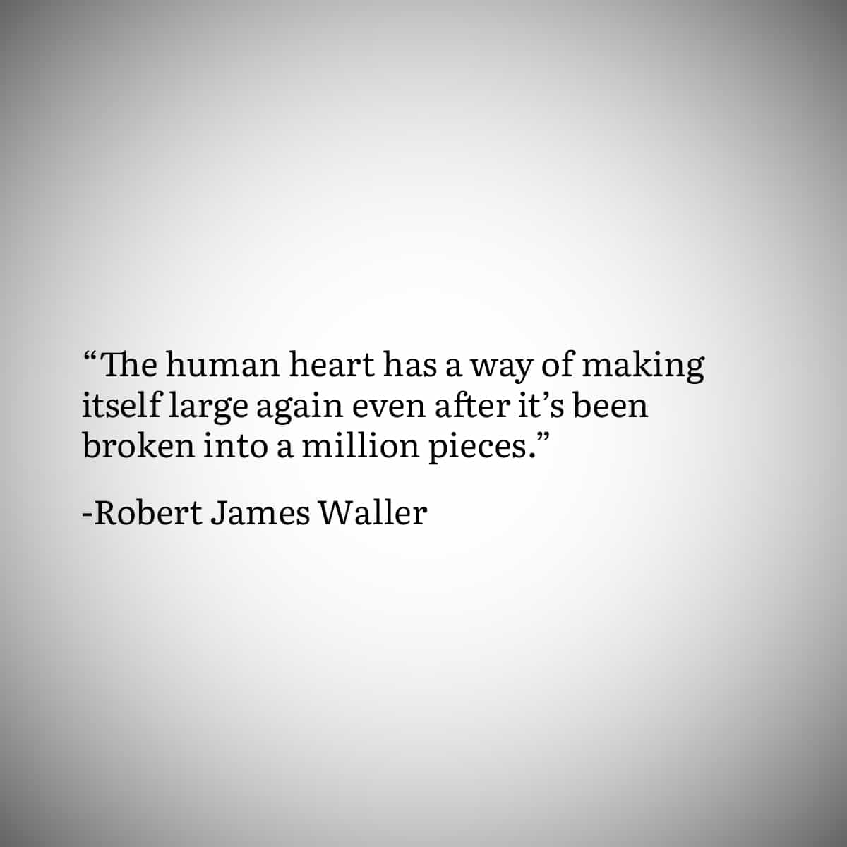 """Broken Heart Quote 8: """"The human heart has a way of making itself large again even after it's been broken into a million pieces."""" by Robert James Waller"""