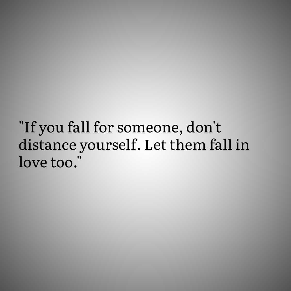 """""""If you fall for someone, don't distance yourself. Let them fall in love too."""""""