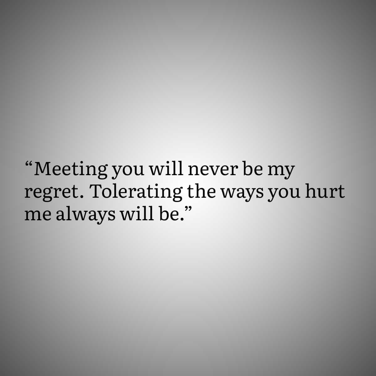 Heart Quote 5: Meeting you will never be my regret. Tolerating the way you hurt me always will be.