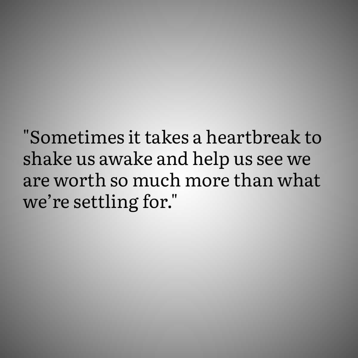 """Broken Heart Quote 1: Sometimes it takes a heartbreak to shake us awake and help us see we are worth soe much more than what we're settling for."""""""