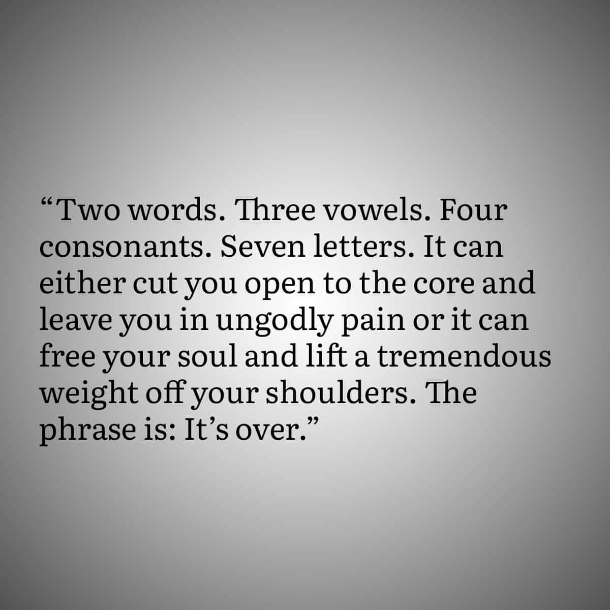 """Broken Heart Quote 3: """"Two words, Three vowels. Four consonants. Seven Letter. It can either cut you open to the core and leave you in ungodly pain or it can free your soul and life a tremendous weight off your shoulders. The phrase is: It's over."""""""