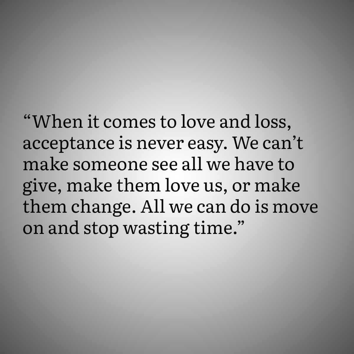"""Broken Heart Quote 2: When it comes to love and loss, acceptance is never easy. We can't make someone see all we have to give, make them love us, or make them change. All we can do is move on, and stop wasting time."""""""