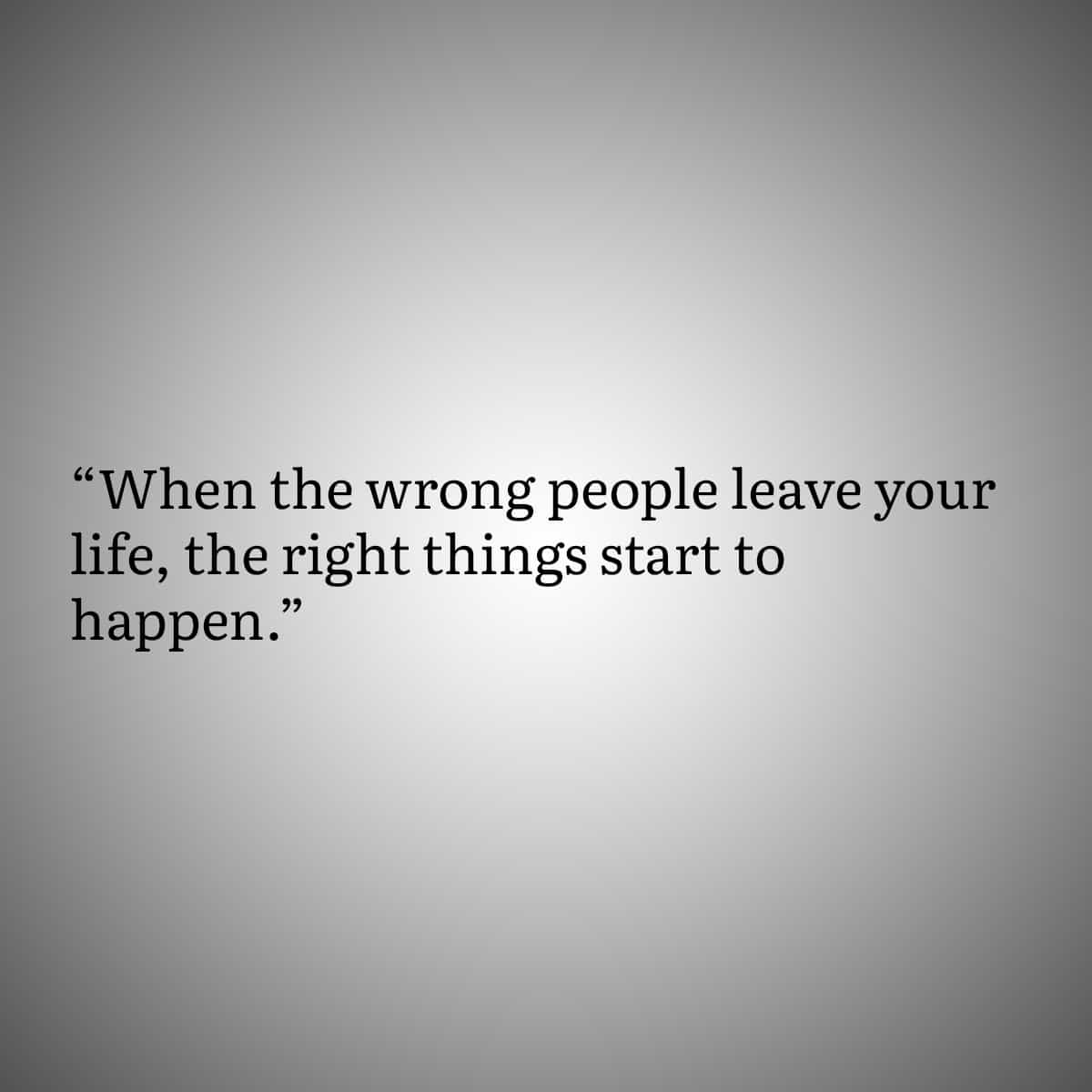 Quote 6: When the wrong people leave your life, the right things start to happen.