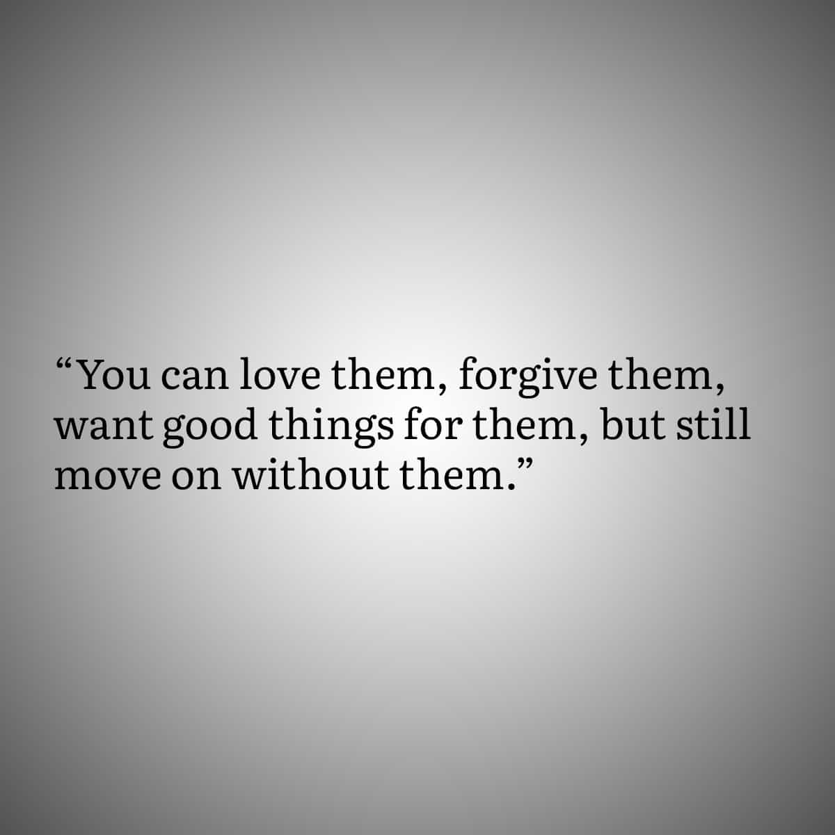 Quote 7:  You can love them, forgive them, want good things for then, but still move on without them.