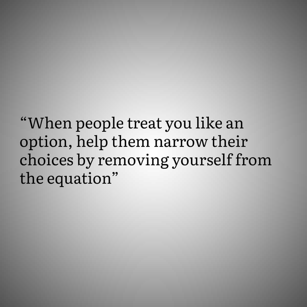 Quotes for people with Trust Issues 1: When people treat you like an option, help them narrow their choice by removing yourself from the equation.
