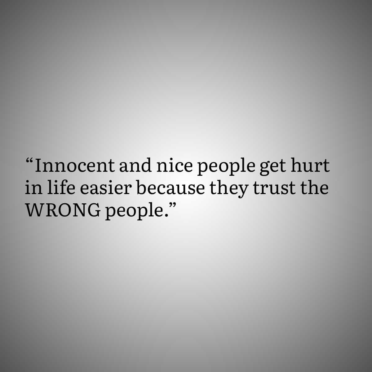 innocent and nice people get hurt in life easier because they trust the WRONG people.