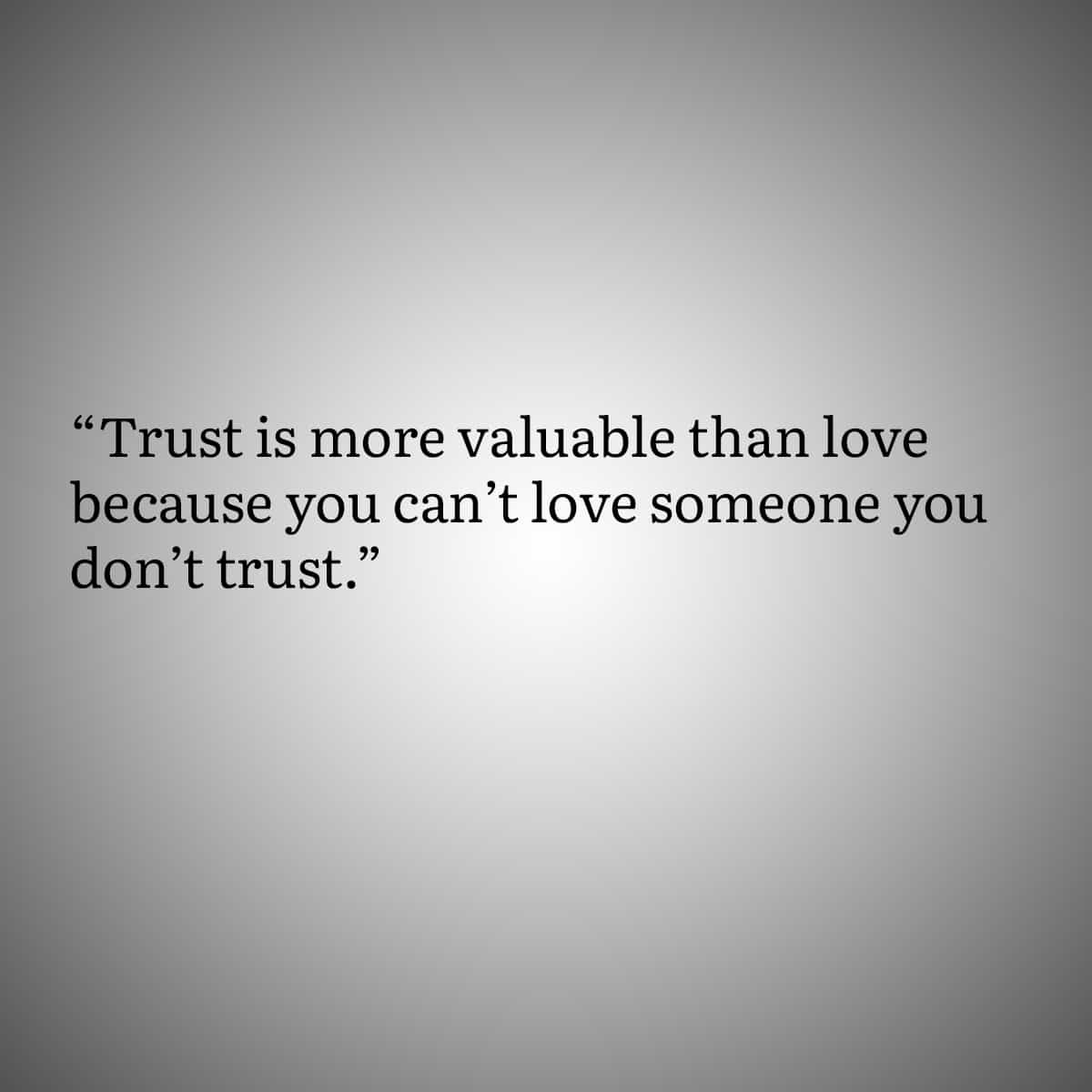 Quotes for people with Trust Issues 2: Trust is more valuable than love because you can't love someone don't trust.