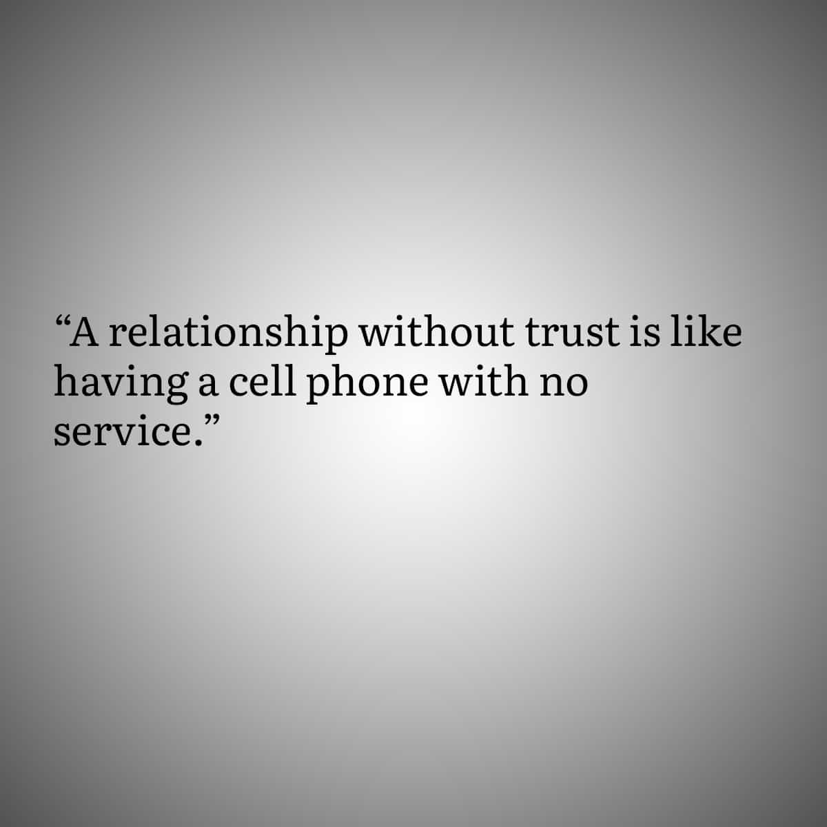 Quotes for people with Trust Issues 3:A relationship without trust is like having a cell phone with no service.
