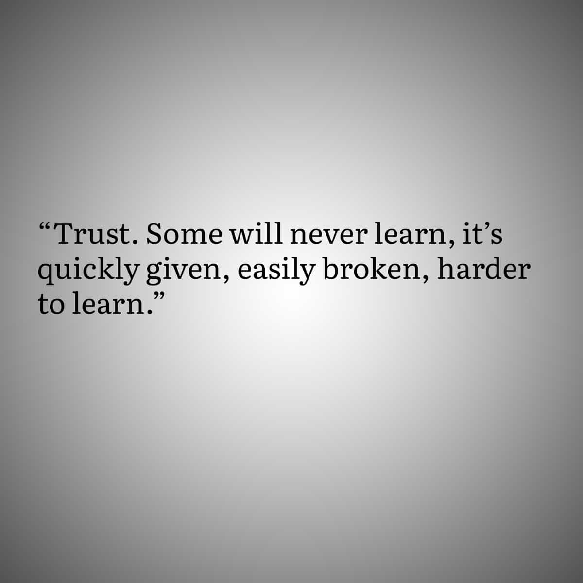 Quotes for people with Trust Issues 4: Trust. Some will never learn, it's quickly given, easily broken, harder to learn.