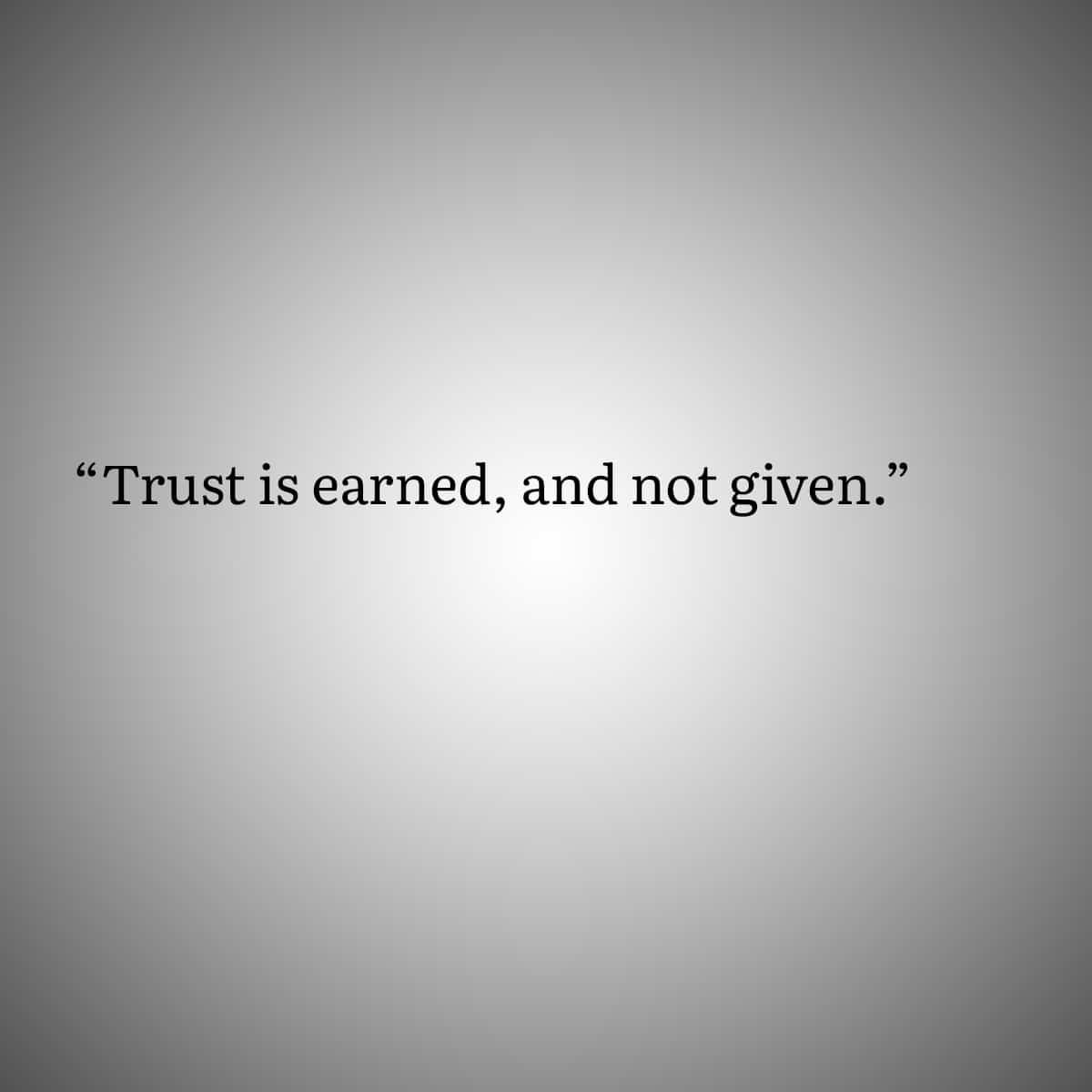 Trust is earned, and not given.