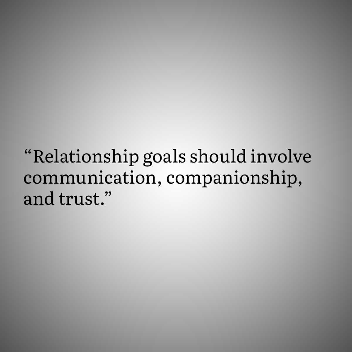 Relationship goals should involve communication, companionship, and trust.